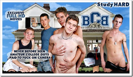 Welcome to a new Frat, the Broke College Boys club. Thank god for broke ass boys and huge college expenses. Their hard times bring us hard cocks and we have to love that. Check out some of our exclusive broke ass amateurs below and see what they were willing to do for some hard coin and cold cash. We hand out the cash and you enjoy the action. Do you love us yet?